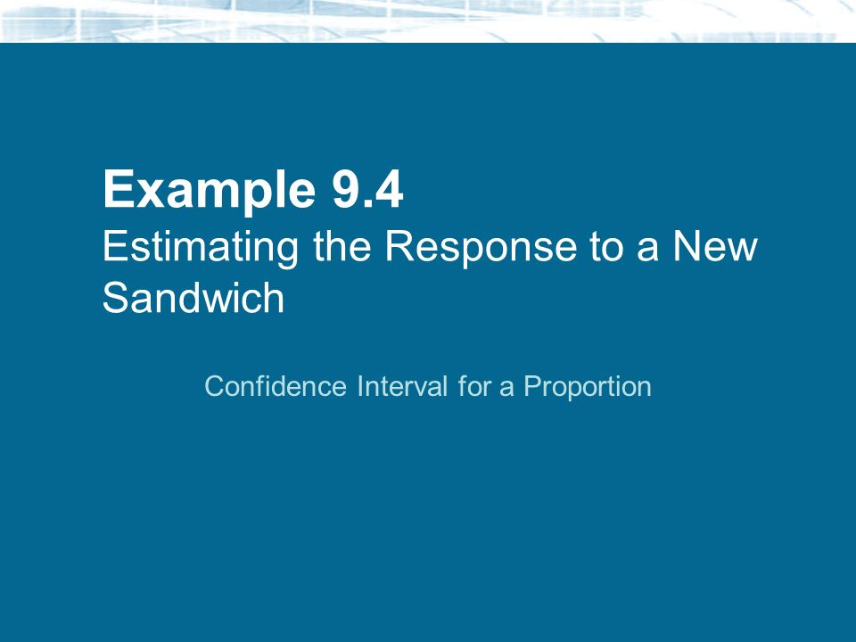 Example 9.4 Estimating the Response to a New Sandwich Confidence Interval for a Proportion