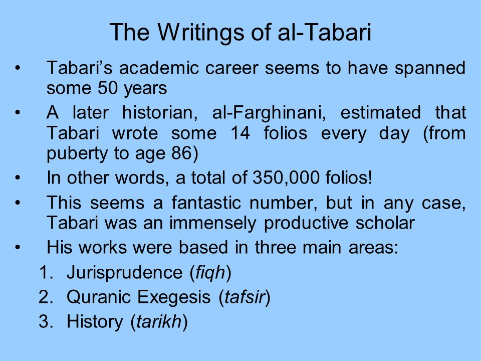 The Writings of al-Tabari Tabaris academic career seems to have spanned some 50 years A later historian, al-Farghinani, estimated that Tabari wrote so