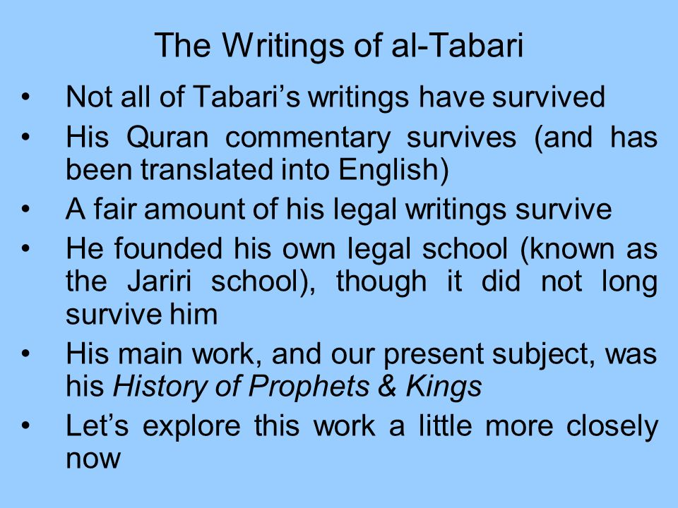 The Writings of al-Tabari Not all of Tabaris writings have survived His Quran commentary survives (and has been translated into English) A fair amount of his legal writings survive He founded his own legal school (known as the Jariri school), though it did not long survive him His main work, and our present subject, was his History of Prophets & Kings Lets explore this work a little more closely now