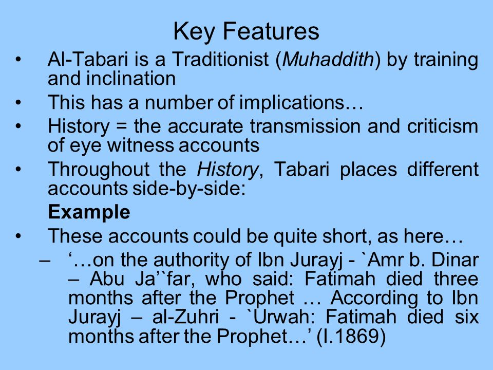 Key Features Al-Tabari is a Traditionist (Muhaddith) by training and inclination This has a number of implications… History = the accurate transmissio