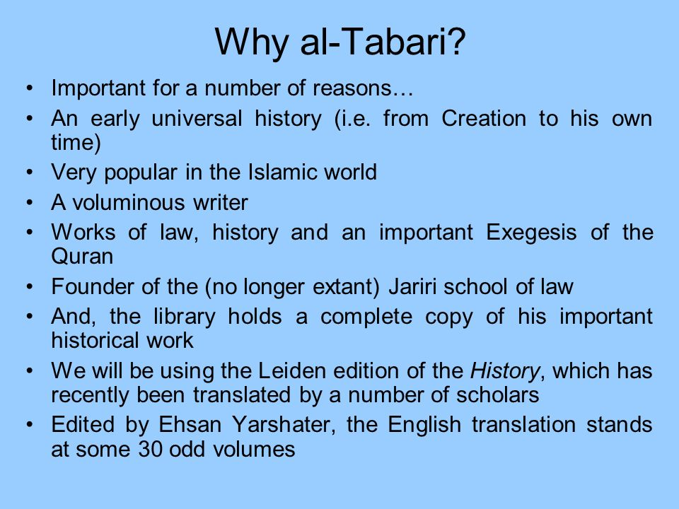 Why al-Tabari? Important for a number of reasons… An early universal history (i.e. from Creation to his own time) Very popular in the Islamic world A