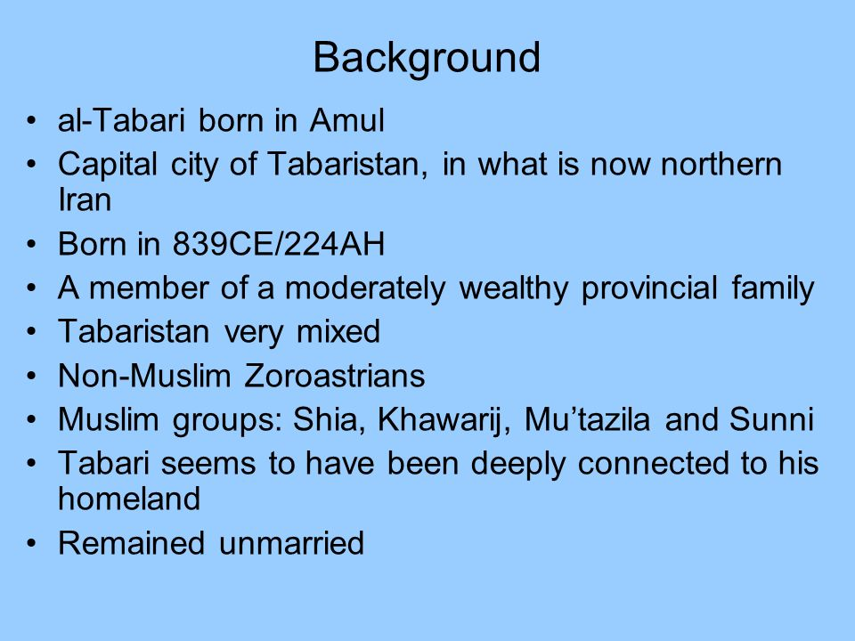 Background al-Tabari born in Amul Capital city of Tabaristan, in what is now northern Iran Born in 839CE/224AH A member of a moderately wealthy provincial family Tabaristan very mixed Non-Muslim Zoroastrians Muslim groups: Shia, Khawarij, Mutazila and Sunni Tabari seems to have been deeply connected to his homeland Remained unmarried