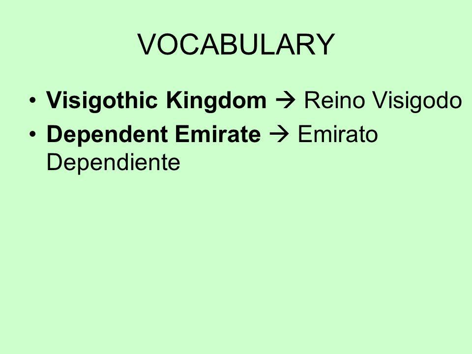VOCABULARY Visigothic Kingdom Reino Visigodo Dependent Emirate Emirato Dependiente