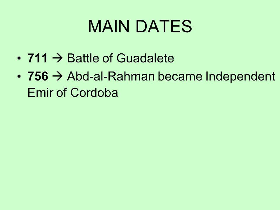 MAIN DATES 711 Battle of Guadalete 756 Abd-al-Rahman became Independent Emir of Cordoba