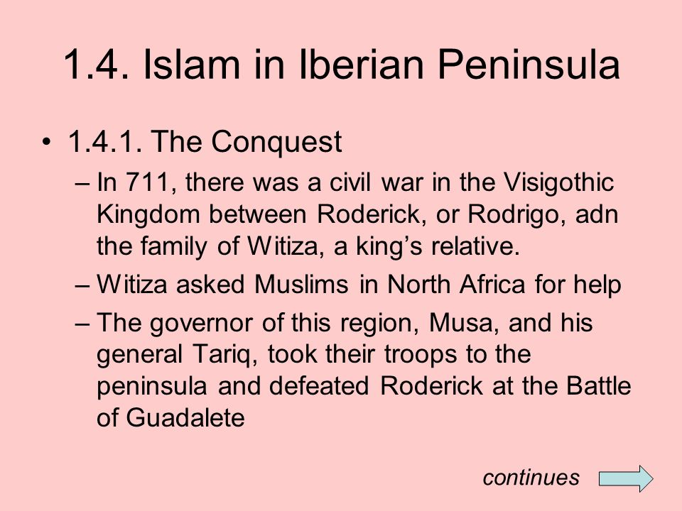 1.4. Islam in Iberian Peninsula 1.4.1. The Conquest –In 711, there was a civil war in the Visigothic Kingdom between Roderick, or Rodrigo, adn the fam