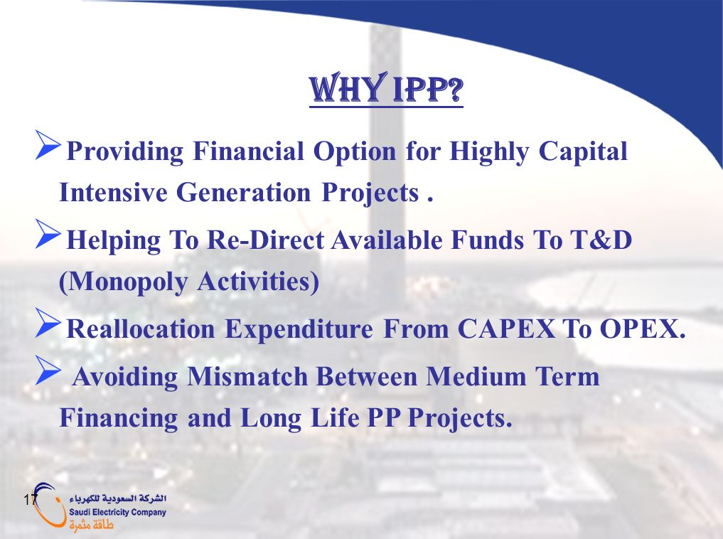 WHY IPP? Providing Financial Option for Highly Capital Intensive Generation Projects. Helping To Re-Direct Available Funds To T&D (Monopoly Activities
