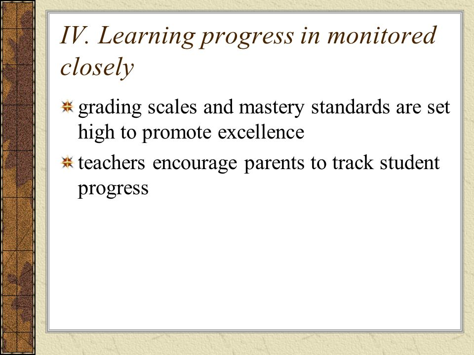 IV. Learning progress in monitored closely grading scales and mastery standards are set high to promote excellence teachers encourage parents to track