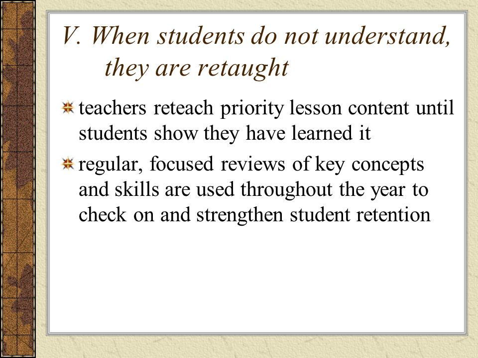 V. When students do not understand, they are retaught teachers reteach priority lesson content until students show they have learned it regular, focus