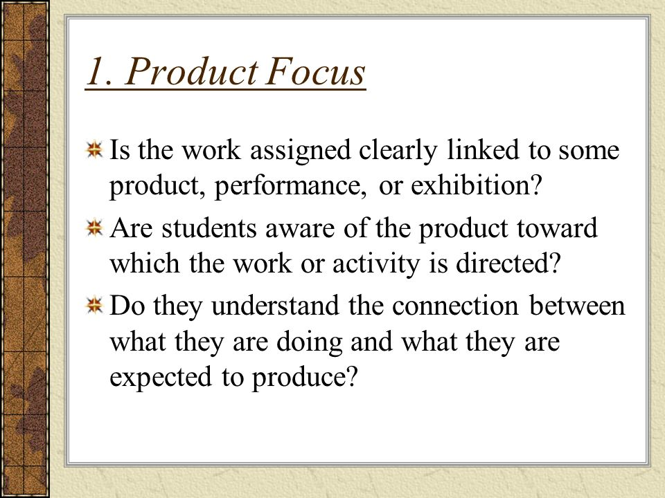 1. Product Focus Is the work assigned clearly linked to some product, performance, or exhibition.