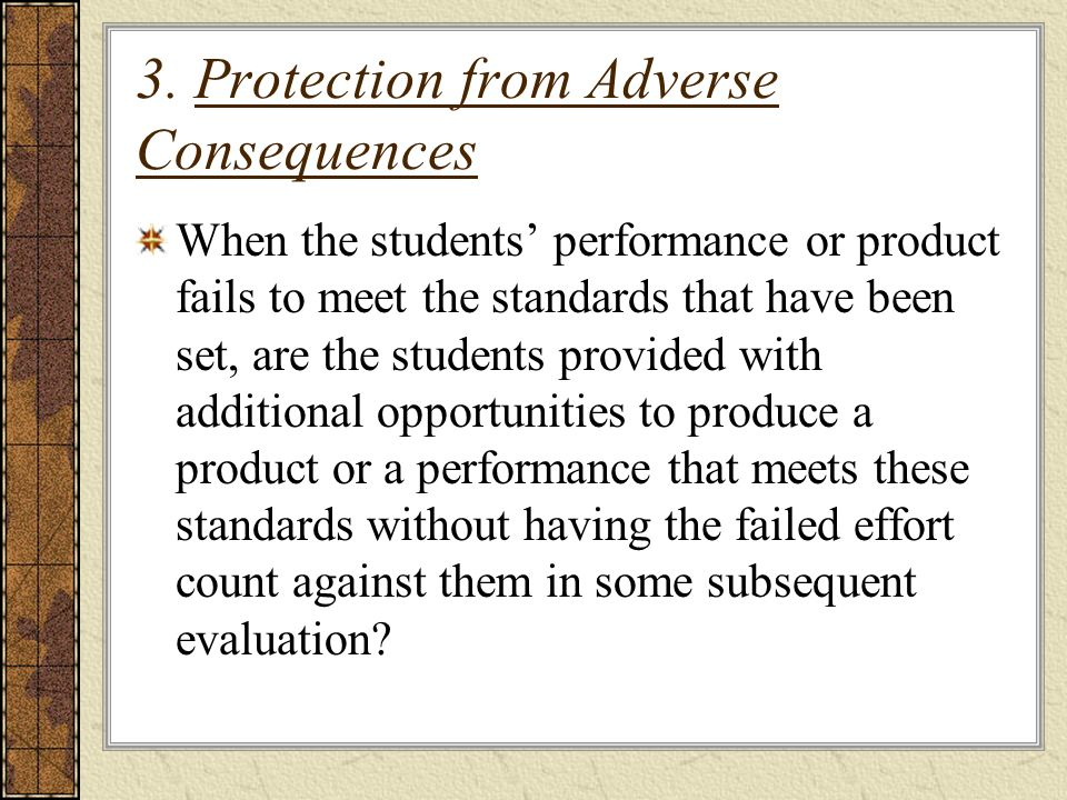 3. Protection from Adverse Consequences When the students performance or product fails to meet the standards that have been set, are the students prov
