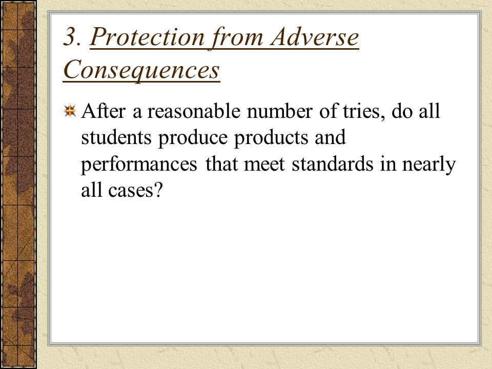 3. Protection from Adverse Consequences After a reasonable number of tries, do all students produce products and performances that meet standards in n