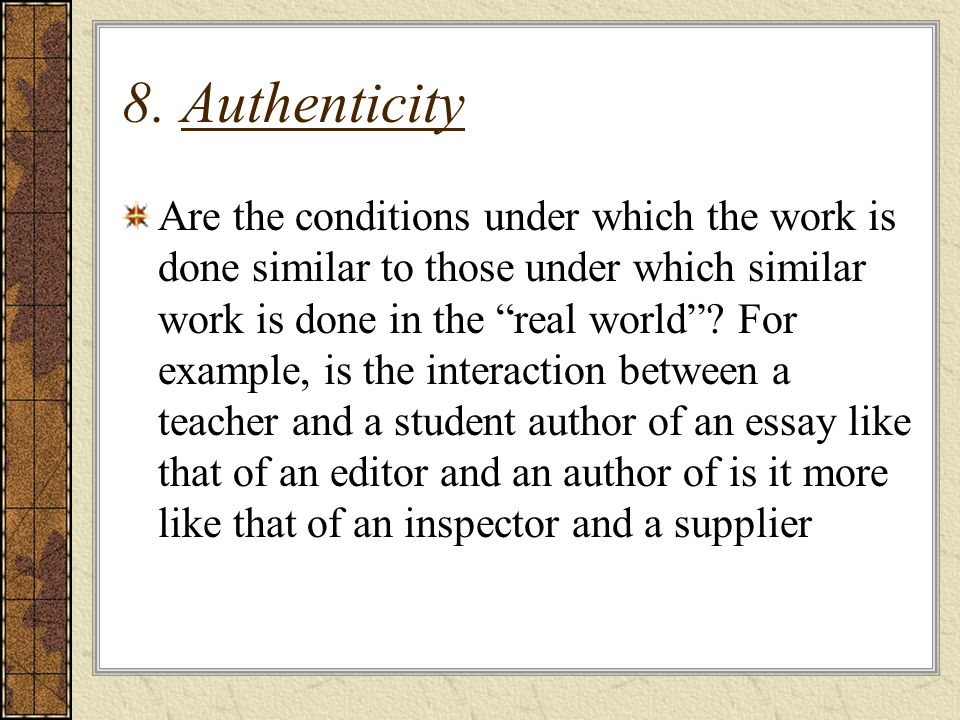 8. Authenticity Are the conditions under which the work is done similar to those under which similar work is done in the real world? For example, is t