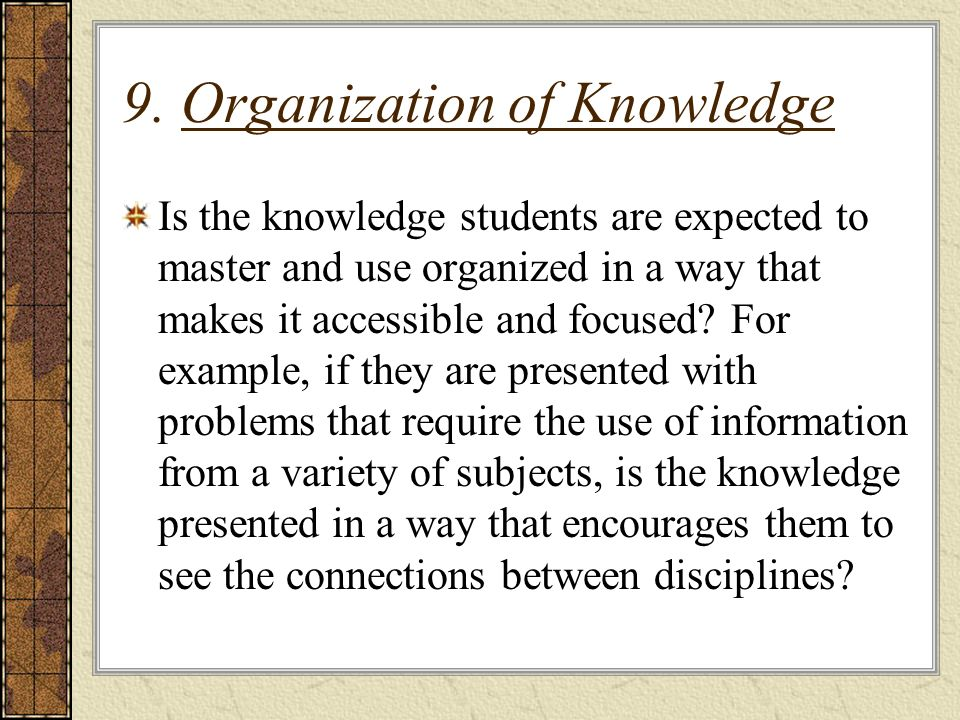 9. Organization of Knowledge Is the knowledge students are expected to master and use organized in a way that makes it accessible and focused? For exa