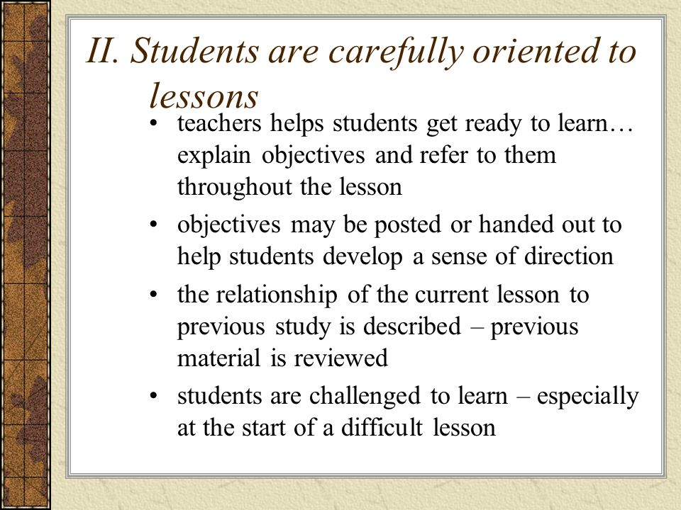 II. Students are carefully oriented to lessons teachers helps students get ready to learn… explain objectives and refer to them throughout the lesson