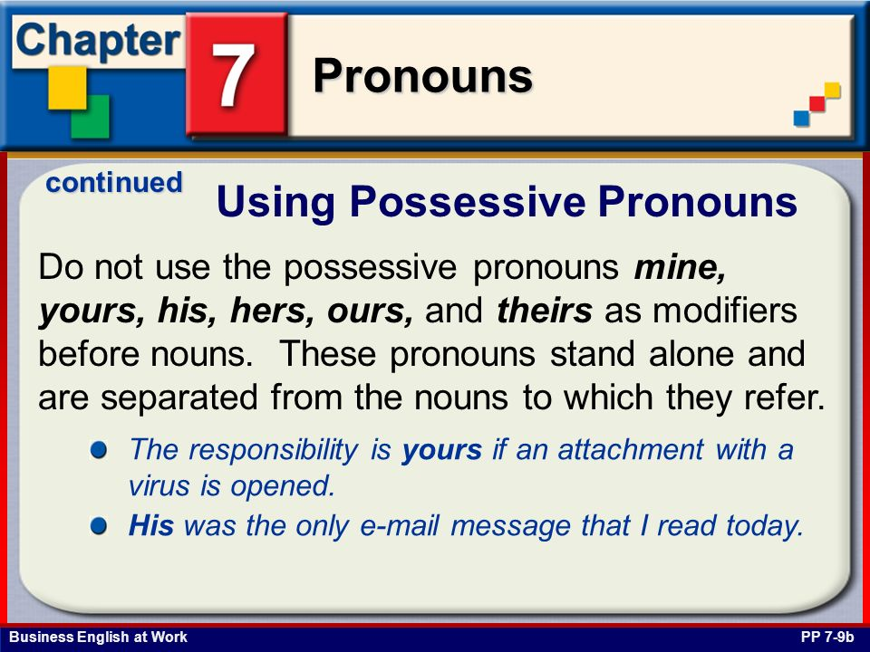 Business English at Work Pronouns Do not use the possessive pronouns mine, yours, his, hers, ours, and theirs as modifiers before nouns. These pronoun