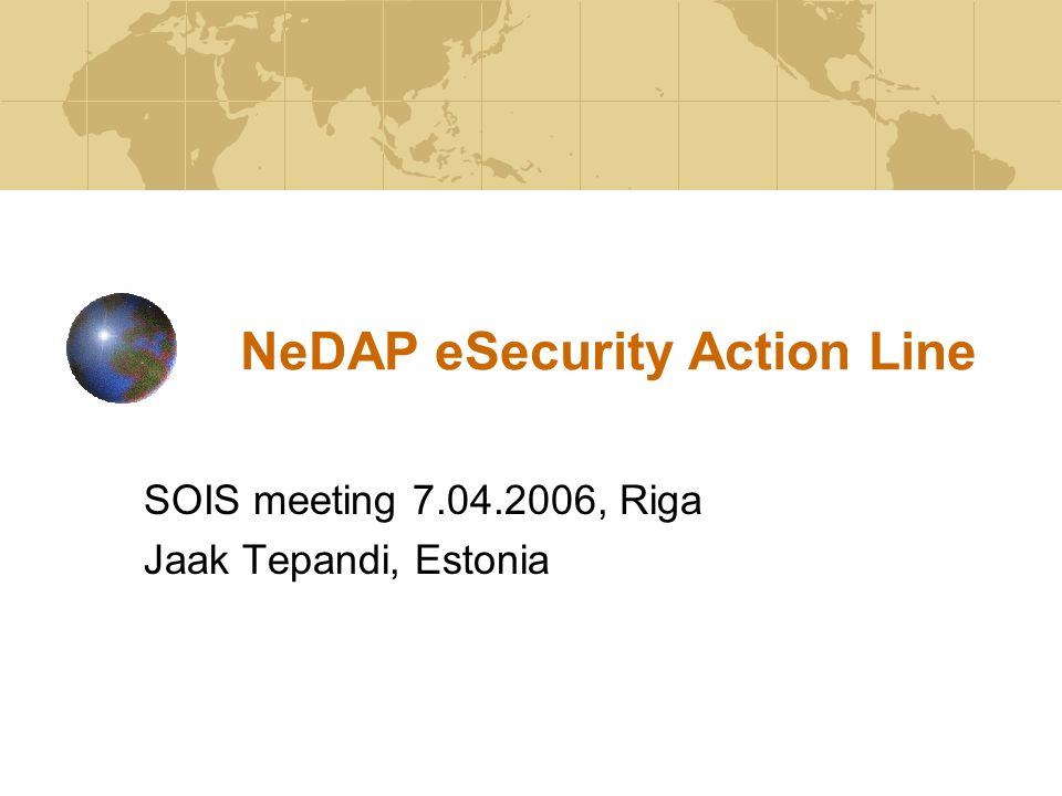 NeDAP eSecurity Action Line SOIS meeting 7.04.2006, Riga Jaak Tepandi, Estonia
