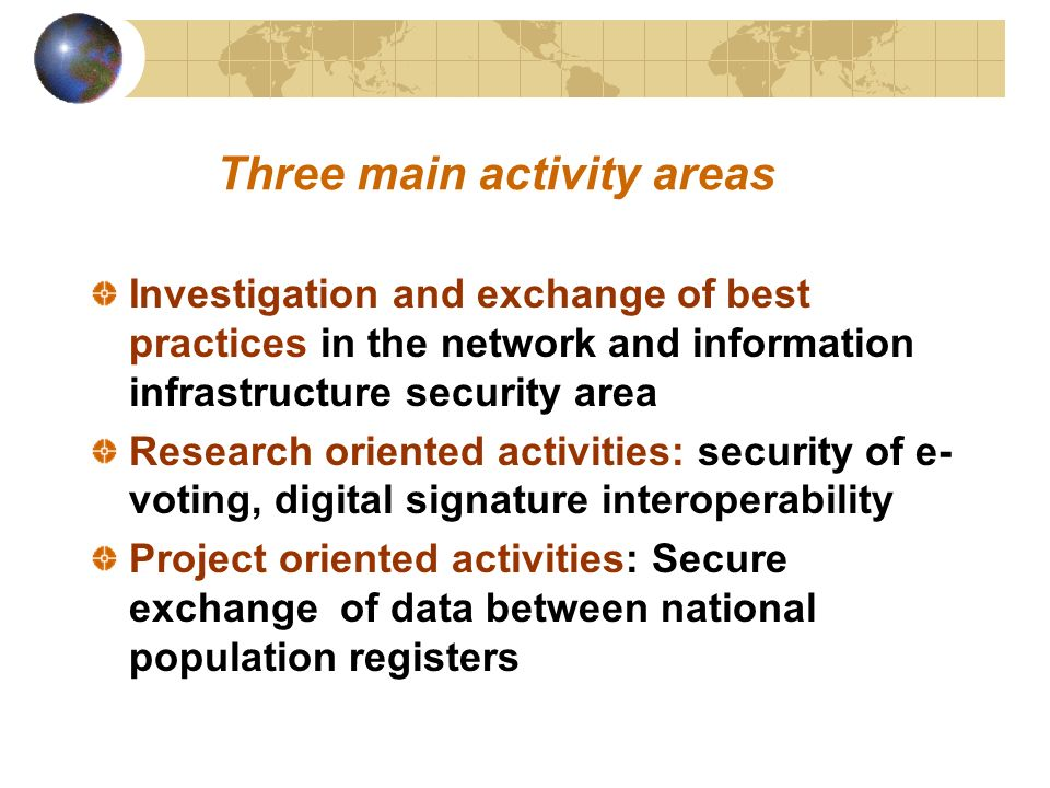 Three main activity areas Investigation and exchange of best practices in the network and information infrastructure security area Research oriented activities: security of e- voting, digital signature interoperability Project oriented activities: Secure exchange of data between national population registers
