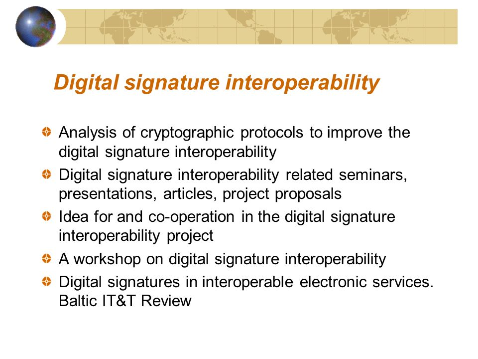 Digital signature interoperability Analysis of cryptographic protocols to improve the digital signature interoperability Digital signature interoperability related seminars, presentations, articles, project proposals Idea for and co-operation in the digital signature interoperability project A workshop on digital signature interoperability Digital signatures in interoperable electronic services.