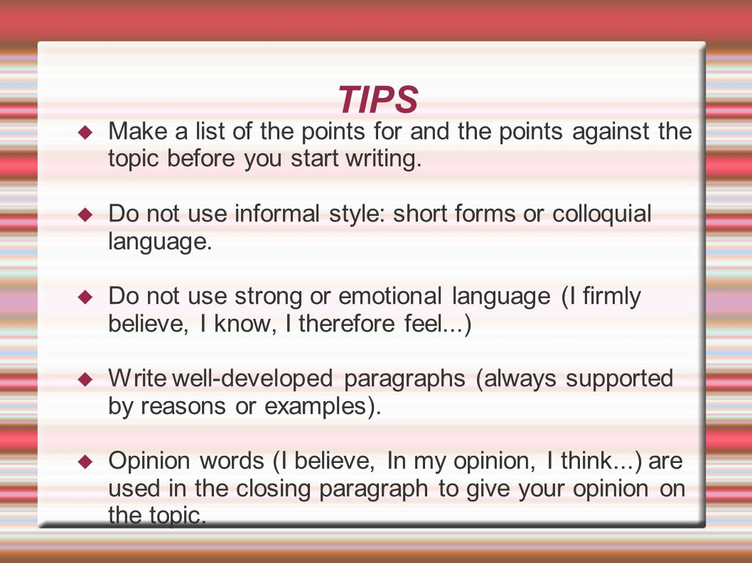 TIPS Make a list of the points for and the points against the topic before you start writing. Do not use informal style: short forms or colloquial lan