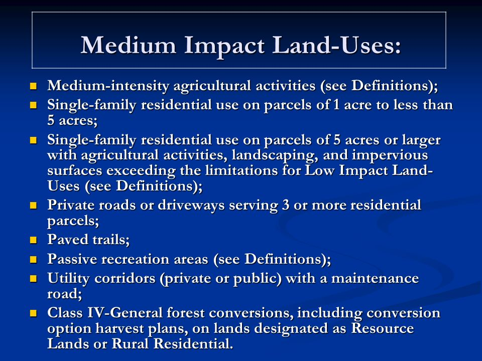 Medium Impact Land-Uses: Medium-intensity agricultural activities (see Definitions); Medium-intensity agricultural activities (see Definitions); Single-family residential use on parcels of 1 acre to less than 5 acres; Single-family residential use on parcels of 1 acre to less than 5 acres; Single-family residential use on parcels of 5 acres or larger with agricultural activities, landscaping, and impervious surfaces exceeding the limitations for Low Impact Land- Uses (see Definitions); Single-family residential use on parcels of 5 acres or larger with agricultural activities, landscaping, and impervious surfaces exceeding the limitations for Low Impact Land- Uses (see Definitions); Private roads or driveways serving 3 or more residential parcels; Private roads or driveways serving 3 or more residential parcels; Paved trails; Paved trails; Passive recreation areas (see Definitions); Passive recreation areas (see Definitions); Utility corridors (private or public) with a maintenance road; Utility corridors (private or public) with a maintenance road; Class IV-General forest conversions, including conversion option harvest plans, on lands designated as Resource Lands or Rural Residential.