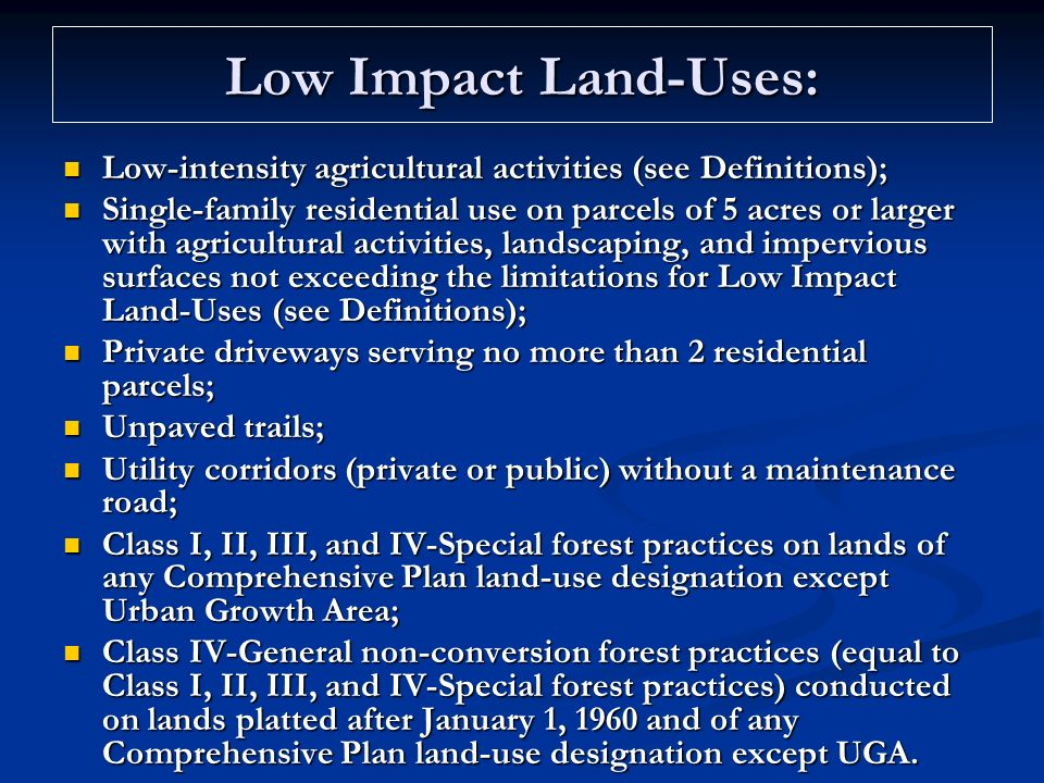 Low Impact Land-Uses: Low-intensity agricultural activities (see Definitions); Low-intensity agricultural activities (see Definitions); Single-family residential use on parcels of 5 acres or larger with agricultural activities, landscaping, and impervious surfaces not exceeding the limitations for Low Impact Land-Uses (see Definitions); Single-family residential use on parcels of 5 acres or larger with agricultural activities, landscaping, and impervious surfaces not exceeding the limitations for Low Impact Land-Uses (see Definitions); Private driveways serving no more than 2 residential parcels; Private driveways serving no more than 2 residential parcels; Unpaved trails; Unpaved trails; Utility corridors (private or public) without a maintenance road; Utility corridors (private or public) without a maintenance road; Class I, II, III, and IV-Special forest practices on lands of any Comprehensive Plan land-use designation except Urban Growth Area; Class I, II, III, and IV-Special forest practices on lands of any Comprehensive Plan land-use designation except Urban Growth Area; Class IV-General non-conversion forest practices (equal to Class I, II, III, and IV-Special forest practices) conducted on lands platted after January 1, 1960 and of any Comprehensive Plan land-use designation except UGA.