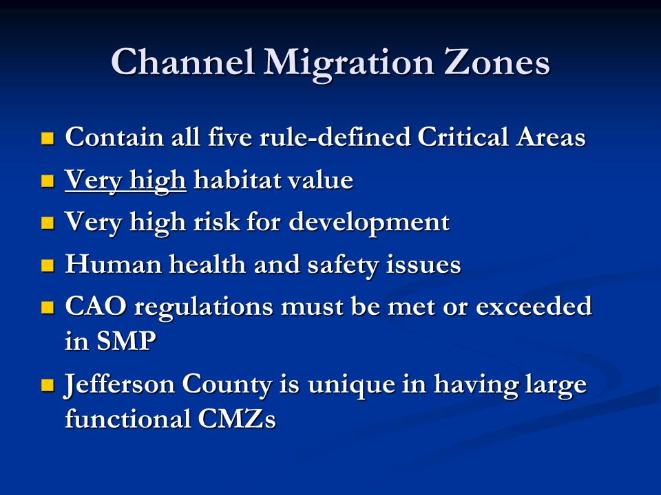 Channel Migration Zones Contain all five rule-defined Critical Areas Contain all five rule-defined Critical Areas Very high habitat value Very high habitat value Very high risk for development Very high risk for development Human health and safety issues Human health and safety issues CAO regulations must be met or exceeded in SMP CAO regulations must be met or exceeded in SMP Jefferson County is unique in having large functional CMZs Jefferson County is unique in having large functional CMZs