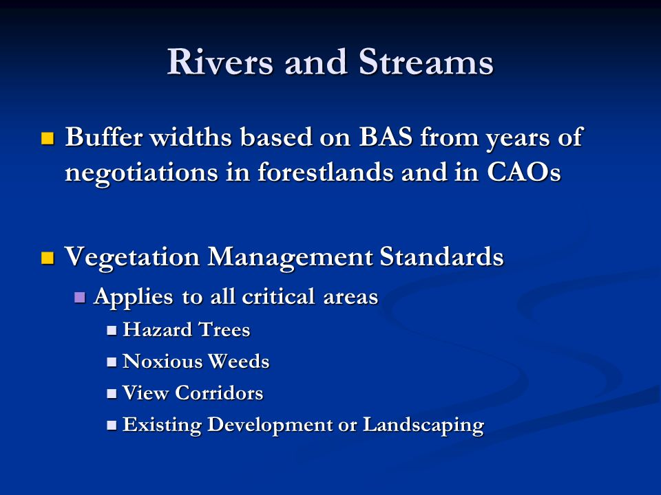 Rivers and Streams Buffer widths based on BAS from years of negotiations in forestlands and in CAOs Buffer widths based on BAS from years of negotiations in forestlands and in CAOs Vegetation Management Standards Vegetation Management Standards Applies to all critical areas Applies to all critical areas Hazard Trees Hazard Trees Noxious Weeds Noxious Weeds View Corridors View Corridors Existing Development or Landscaping Existing Development or Landscaping