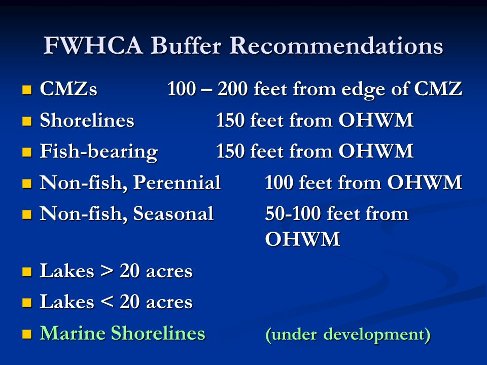 FWHCA Buffer Recommendations CMZs100 – 200 feet from edge of CMZ CMZs100 – 200 feet from edge of CMZ Shorelines150 feet from OHWM Shorelines150 feet from OHWM Fish-bearing150 feet from OHWM Fish-bearing150 feet from OHWM Non-fish, Perennial100 feet from OHWM Non-fish, Perennial100 feet from OHWM Non-fish, Seasonal50-100 feet from OHWM Non-fish, Seasonal50-100 feet from OHWM Lakes > 20 acres Lakes > 20 acres Lakes < 20 acres Lakes < 20 acres Marine Shorelines (under development) Marine Shorelines (under development)