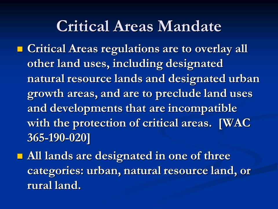Critical Areas Mandate Critical Areas regulations are to overlay all other land uses, including designated natural resource lands and designated urban growth areas, and are to preclude land uses and developments that are incompatible with the protection of critical areas.