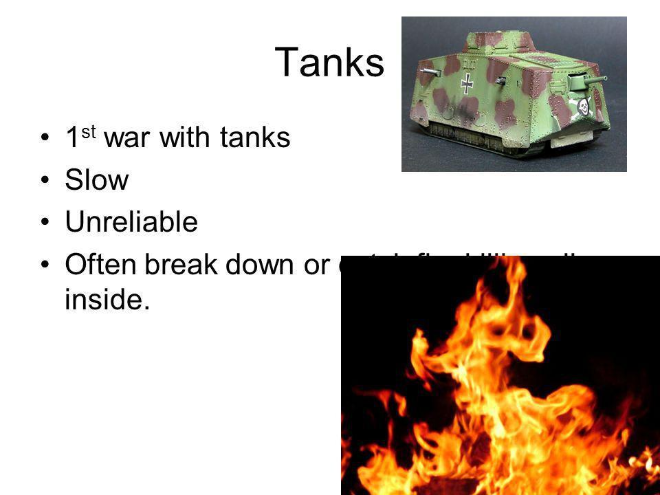 Tanks 1 st war with tanks Slow Unreliable Often break down or catch fire killing all inside.