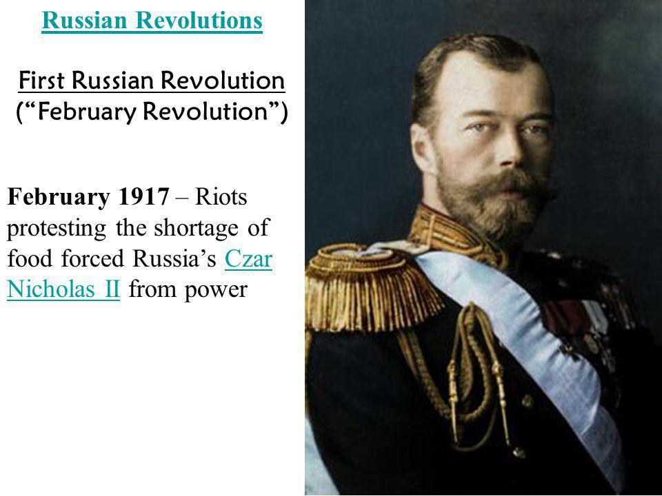 Russian Revolutions February 1917 – Riots protesting the shortage of food forced Russias Czar Nicholas II from powerCzar Nicholas II First Russian Rev