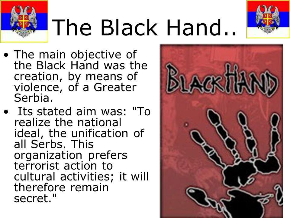 The Black Hand.. The main objective of the Black Hand was the creation, by means of violence, of a Greater Serbia. Its stated aim was: