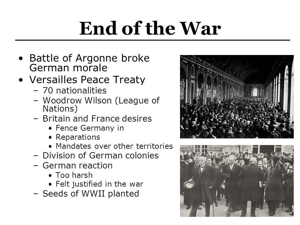 End of the War Battle of Argonne broke German morale Versailles Peace Treaty –70 nationalities –Woodrow Wilson (League of Nations) –Britain and France