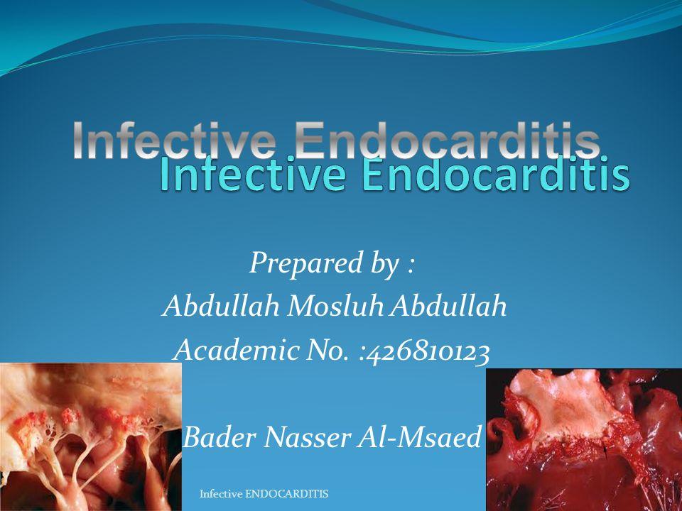 Prepared by : Abdullah Mosluh Abdullah Academic No. :426810123 Bader Nasser Al-Msaed 1Infective ENDOCARDITIS