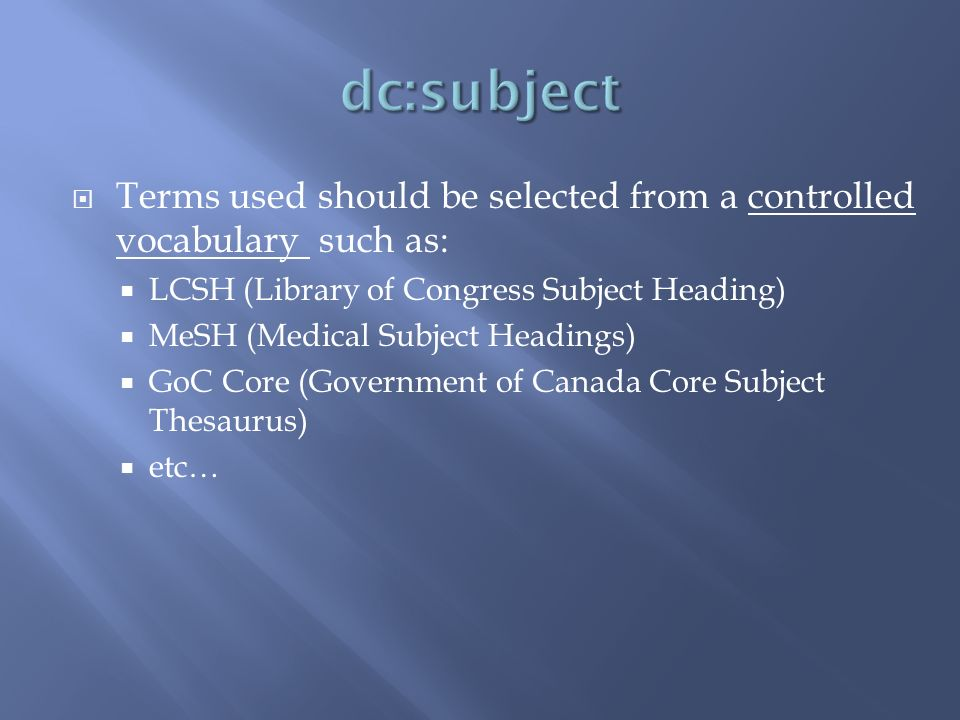 Terms used should be selected from a controlled vocabulary such as: LCSH (Library of Congress Subject Heading) MeSH (Medical Subject Headings) GoC Cor