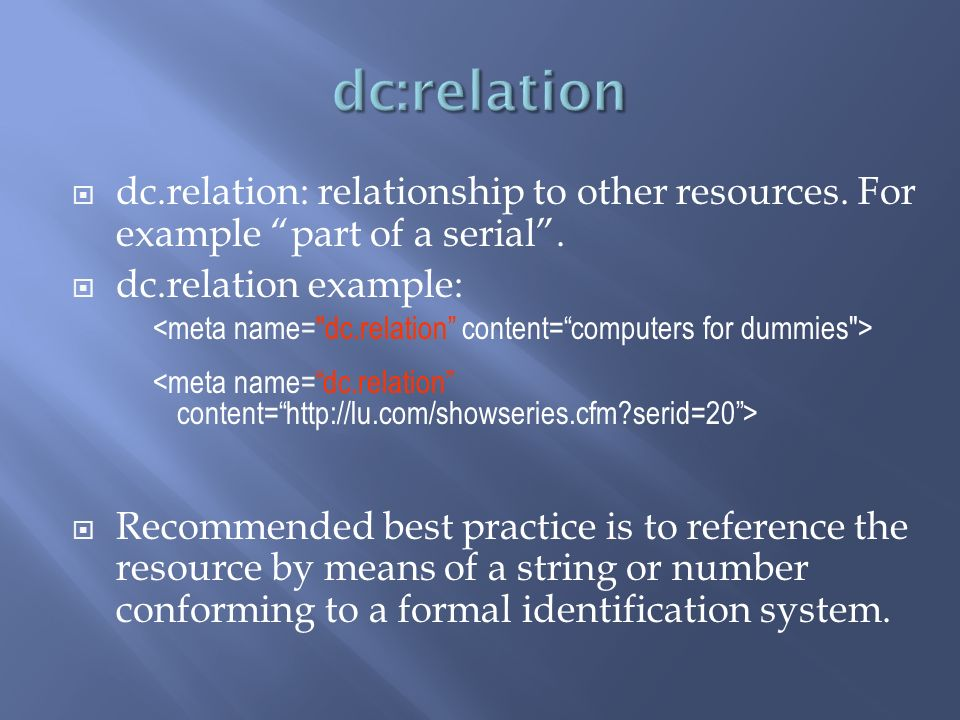 dc.relation: relationship to other resources. For example part of a serial. dc.relation example: Recommended best practice is to reference the resourc