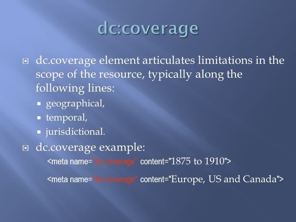 dc.coverage element articulates limitations in the scope of the resource, typically along the following lines: geographical, temporal, jurisdictional.