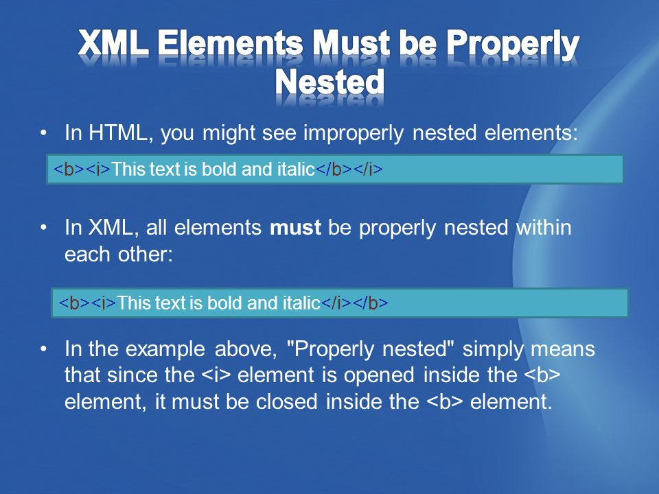 In HTML, you might see improperly nested elements: In XML, all elements must be properly nested within each other: In the example above, Properly nested simply means that since the element is opened inside the element, it must be closed inside the element.