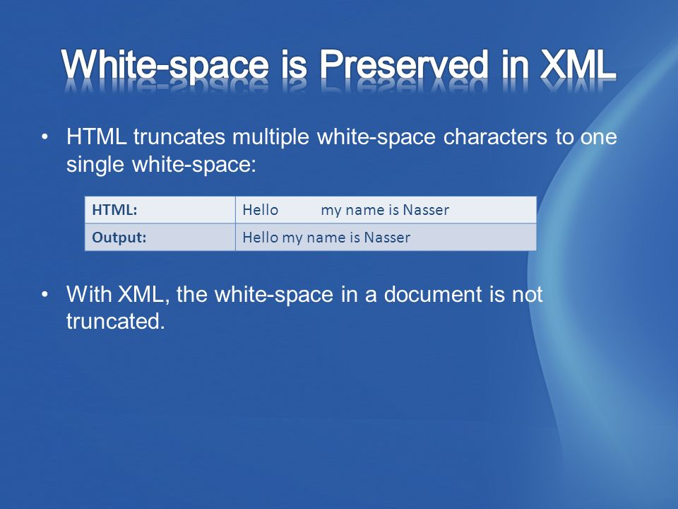 HTML truncates multiple white-space characters to one single white-space: With XML, the white-space in a document is not truncated.