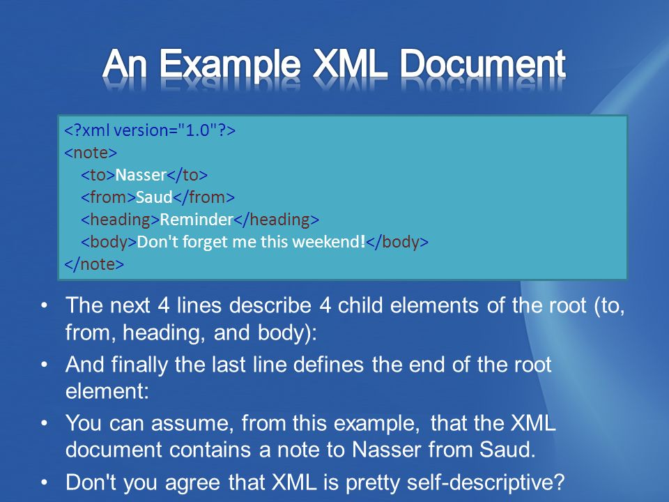 The next 4 lines describe 4 child elements of the root (to, from, heading, and body): And finally the last line defines the end of the root element: You can assume, from this example, that the XML document contains a note to Nasser from Saud.