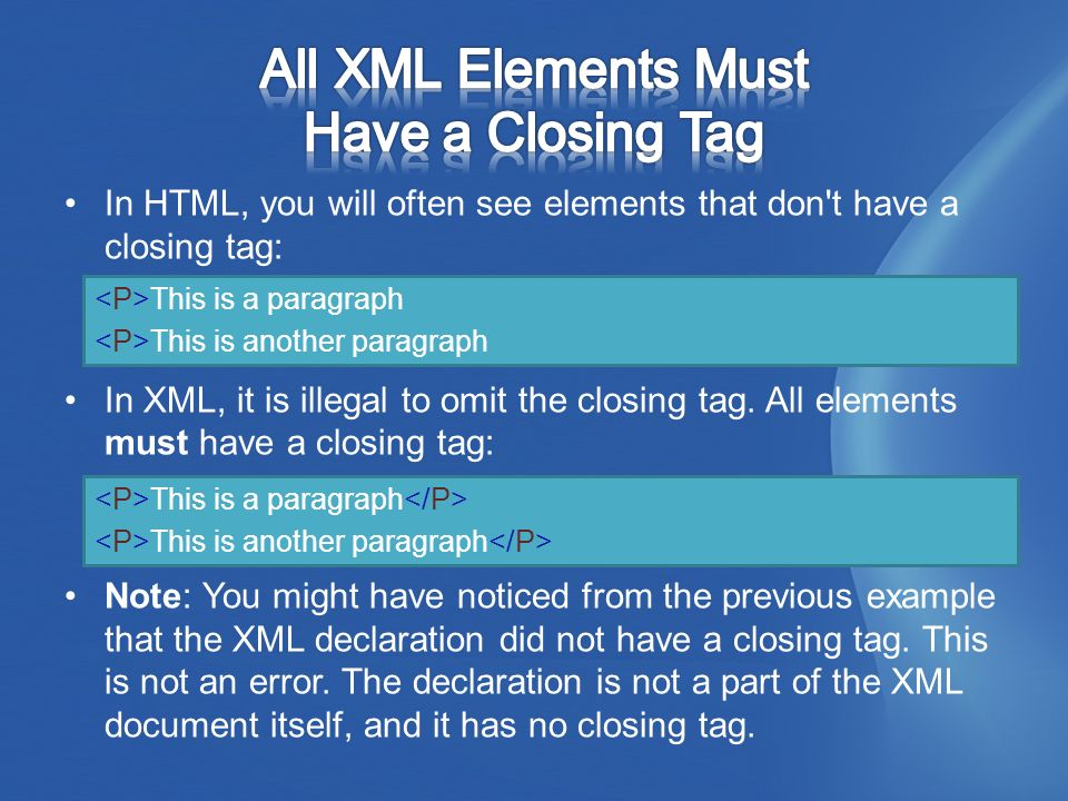 In HTML, you will often see elements that don t have a closing tag: In XML, it is illegal to omit the closing tag.