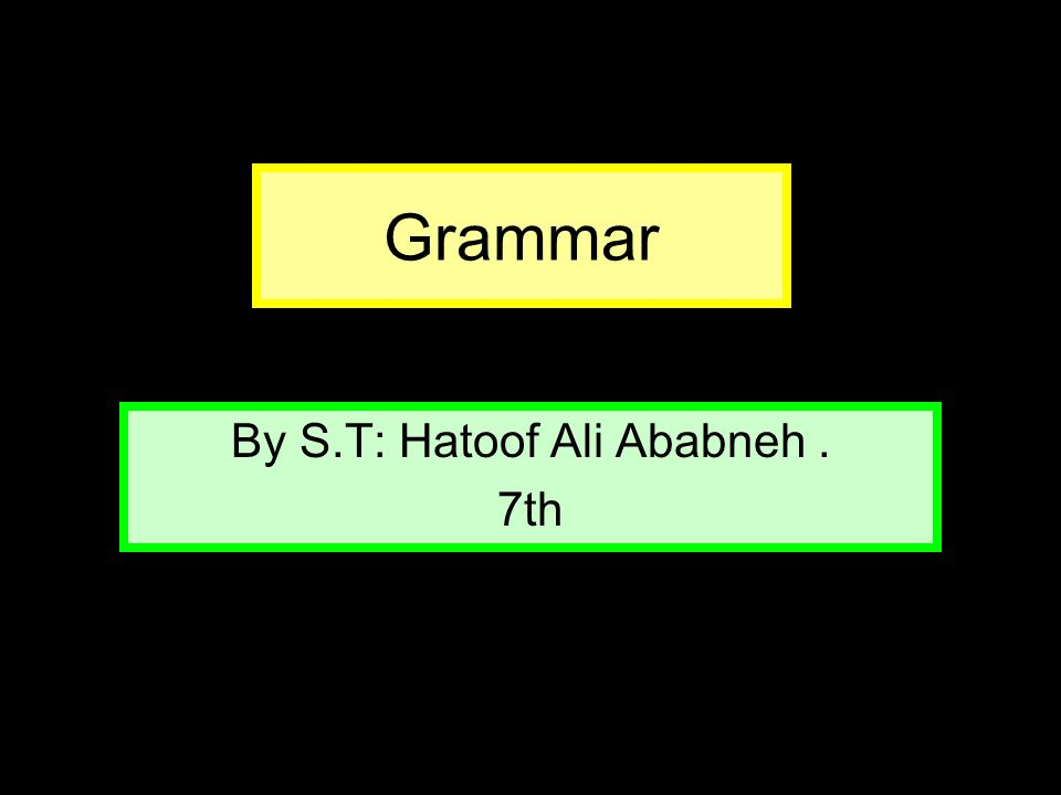 Grammar By S.T: Hatoof Ali Ababneh. 7th