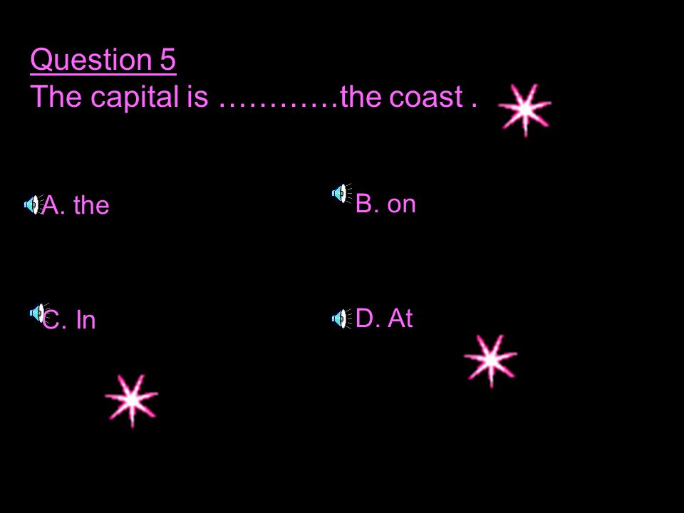 Question 5 The capital is …………the coast. A. the C. In B. on D. At