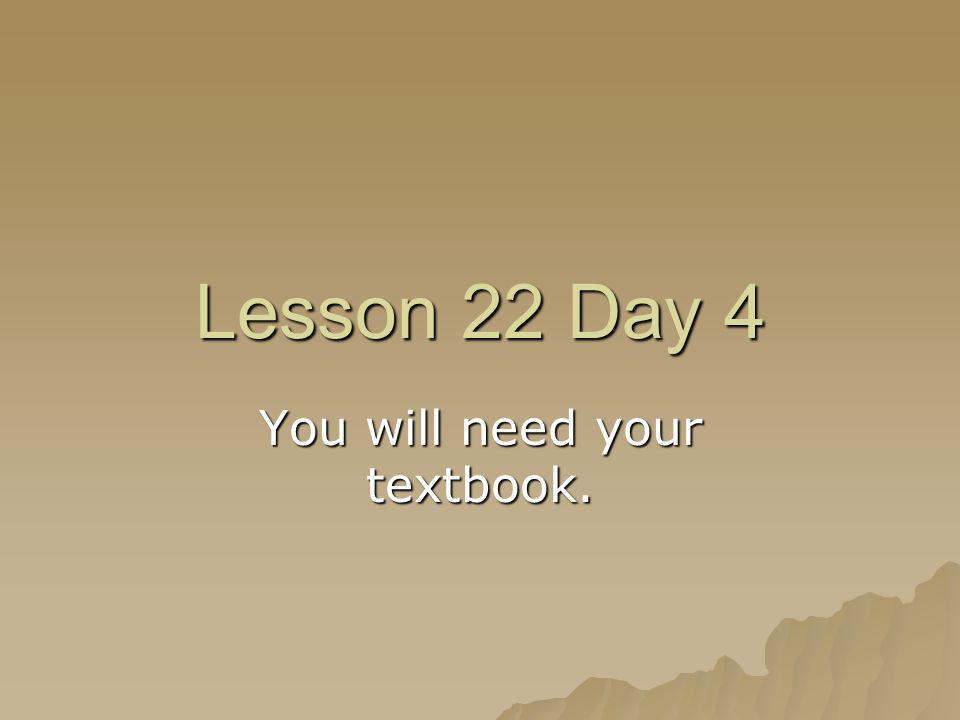 Lesson 22 Day 4 You will need your textbook.