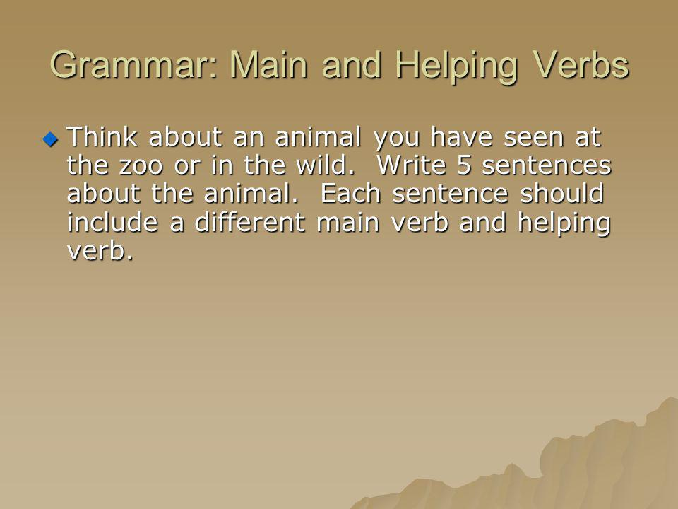 Grammar: Main and Helping Verbs Think about an animal you have seen at the zoo or in the wild. Write 5 sentences about the animal. Each sentence shoul