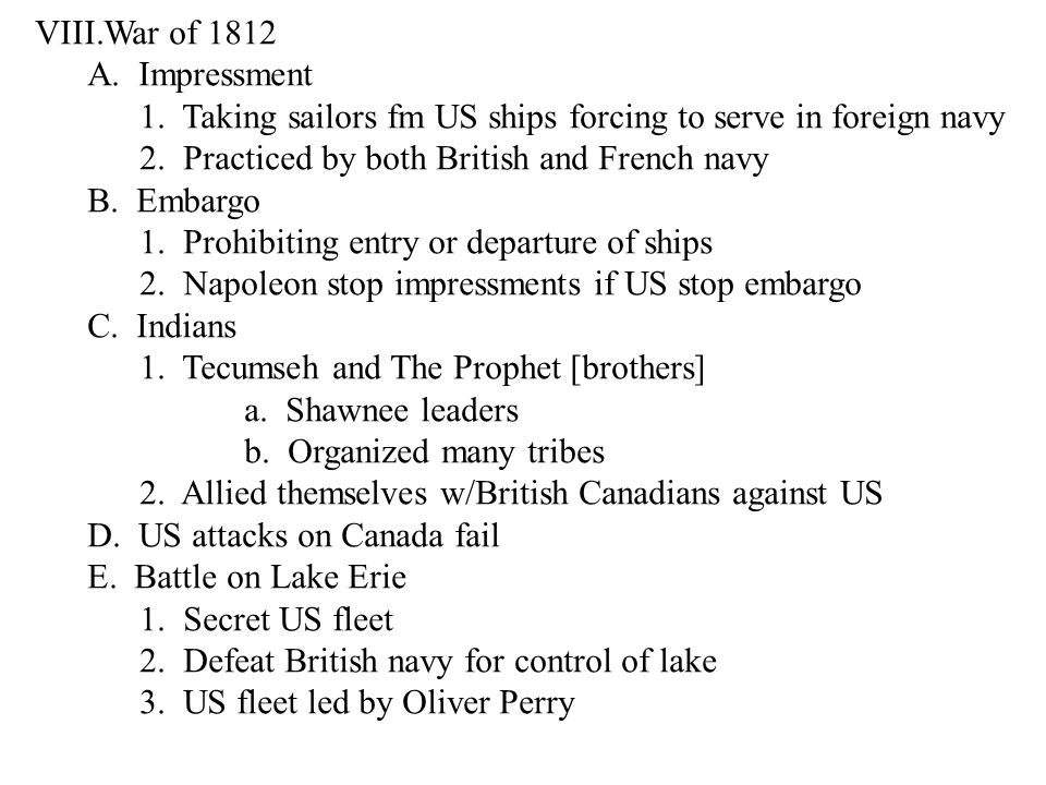 VIII.War of 1812 A. Impressment 1. Taking sailors fm US ships forcing to serve in foreign navy 2.