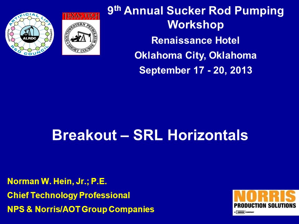9 th Annual Sucker Rod Pumping Workshop Renaissance Hotel Oklahoma City, Oklahoma September 17 - 20, 2013 Breakout – SRL Horizontals Norman W. Hein, J