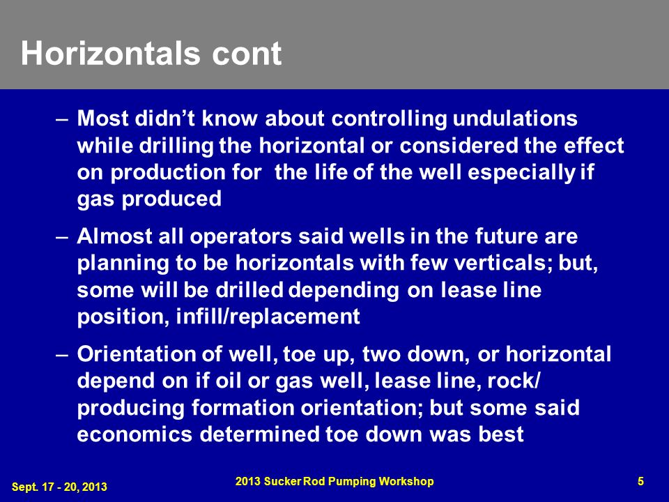 Horizontals cont –Most didnt know about controlling undulations while drilling the horizontal or considered the effect on production for the life of the well especially if gas produced –Almost all operators said wells in the future are planning to be horizontals with few verticals; but, some will be drilled depending on lease line position, infill/replacement –Orientation of well, toe up, two down, or horizontal depend on if oil or gas well, lease line, rock/ producing formation orientation; but some said economics determined toe down was best Sept.