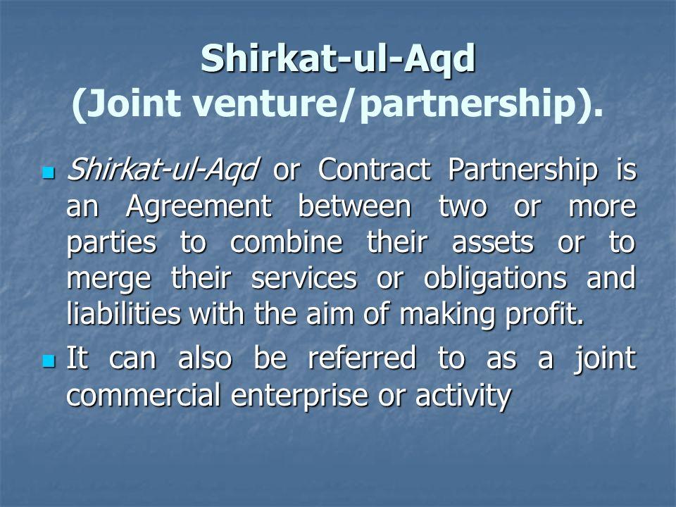 Shirkat-ul-Aqd Shirkat-ul-Aqd (Joint venture/partnership). Shirkat-ul-Aqd or Contract Partnership is an Agreement between two or more parties to combi