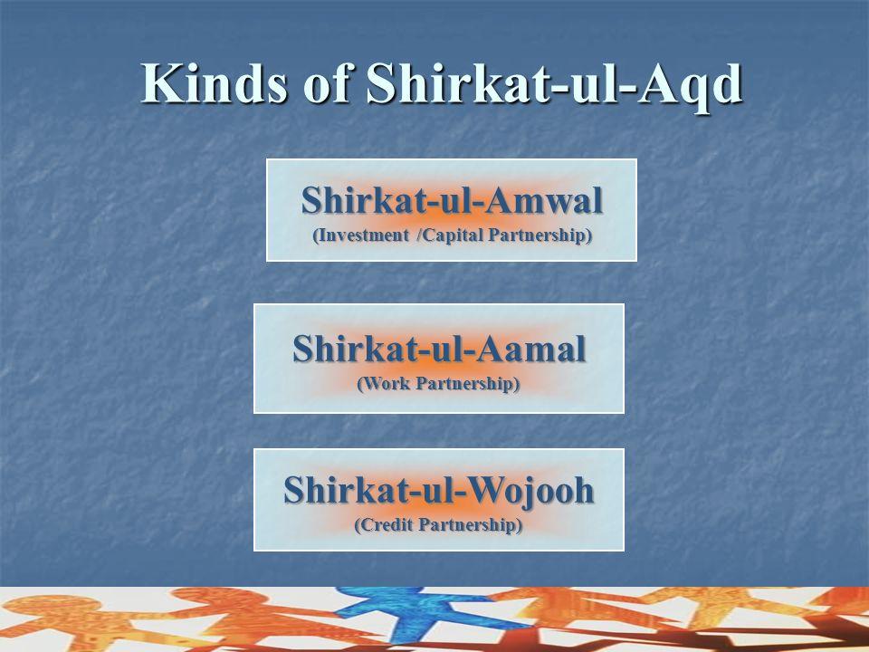 Shirkat-ul-Wojooh (Credit Partnership) Shirkat-ul-Aamal (Work Partnership) Shirkat-ul-Amwal (Investment /Capital Partnership) Kinds of Shirkat-ul-Aqd